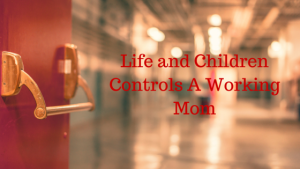 Life and Children Controls A Working Mom